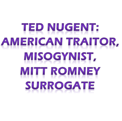 Ted Nugent: American Traitor, Misogynist & Romney surrogate