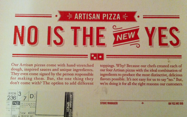 "<h2>Seriously? Don't you have any women on your marketing team?</h2> I was with a group of people who ordered Domino's Pizza this past weekend. When the pizzas came, some of them, called ""Artisanal Pizzas"" came in this box in box with the phrase ""NO IS THE NEW YES"" in large font across the top. Almost everyone in the room of about a dozen people collectively went ""WTF?""  Photo and discussion after the jump."