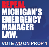 Vote NO on Michigan Prop 1 and rid our state of Public Act 4 and anti-democratic emergency managers