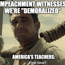 "Impeachment witnesses say they are ""demoralized""; America's teachers: ""First time?"""